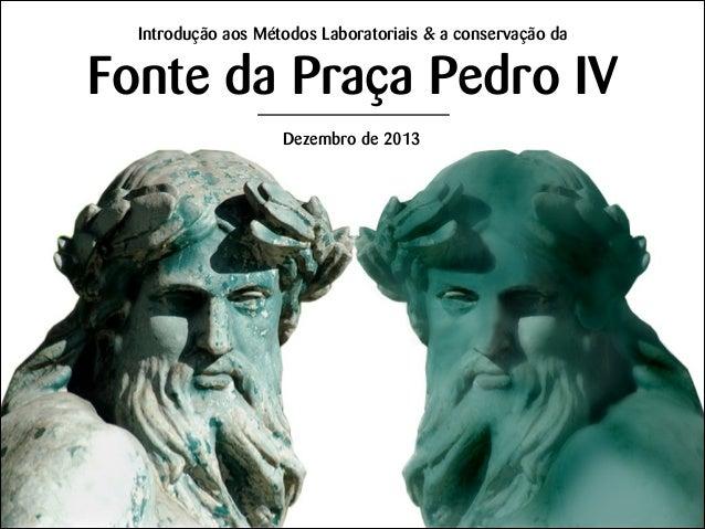 Introdução aos Métodos Laboratoriais & a conservação da  Fonte da Praça Pedro IV Dezembro de 2013