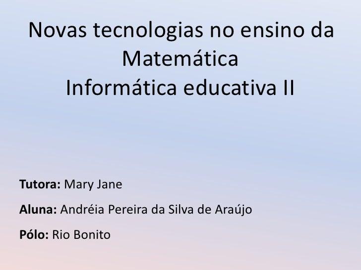 Novas tecnologias no ensino da Matemática<br />Informática educativa II<br />Tutora: Mary Jane<br />Aluna: Andréia Pereira...
