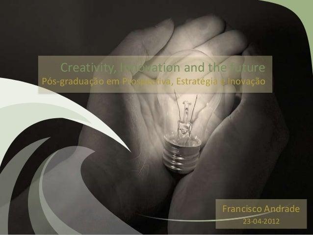 Creativity, Innovation and the future Pós-graduação em Prospectiva, Estratégia e Inovação Francisco Andrade 23-04-2012
