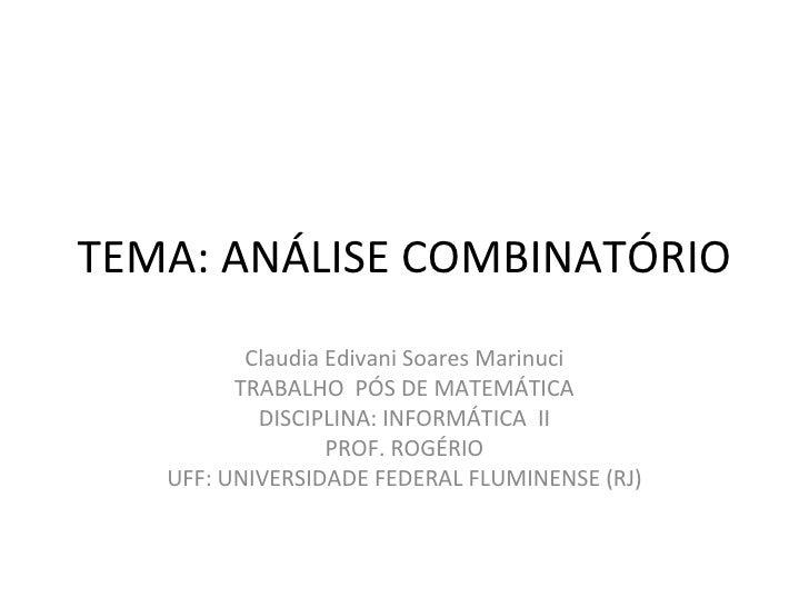 TEMA: ANÁLISE COMBINATÓRIO Claudia Edivani Soares Marinuci TRABALHO  PÓS DE MATEMÁTICA DISCIPLINA: INFORMÁTICA  II PROF. R...