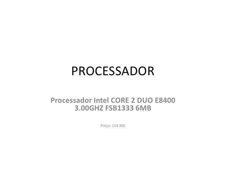 PROCESSADOR Processador Intel CORE 2 DUO E8400        3.00GHZ FSB1333 6MB               Preço: 159.90£