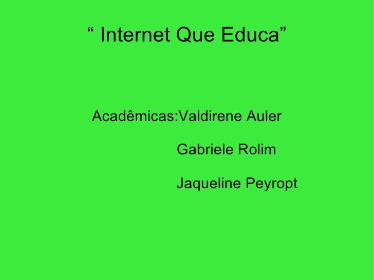 """  Internet Que Educa"" Acadêmicas:Valdirene Auler Gabriele Rolim Jaqueline Peyropt"