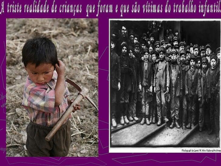 A triste realidade de crianças  que foram e que são vítimas do trabalho infantil.