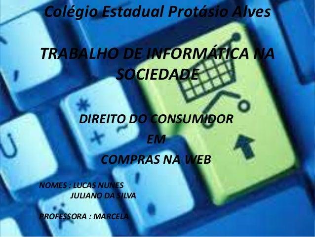 Colégio Estadual Protásio Alves TRABALHO DE INFORMÁTICA NA SOCIEDADE DIREITO DO CONSUMIDOR EM COMPRAS NA WEB NOMES : LUCAS...