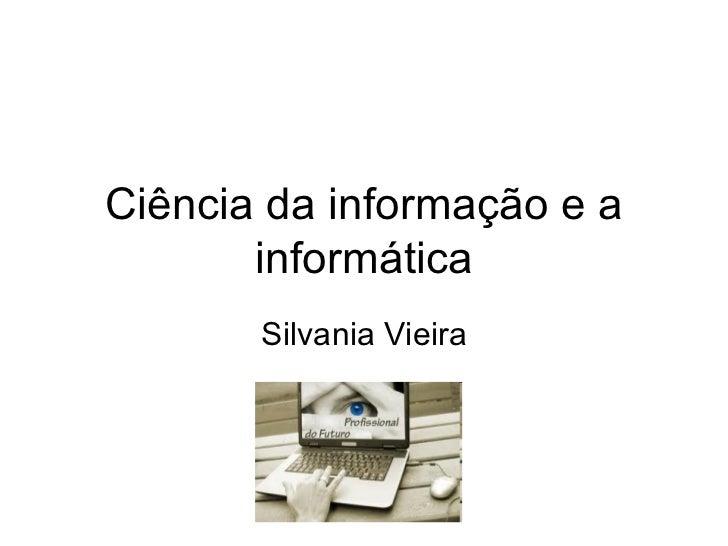 Ciência da informação e a informática Silvania Vieira