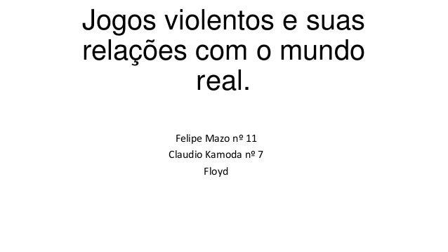 Jogos violentos e suas relações com o mundo real. Felipe Mazo nº 11 Claudio Kamoda nº 7 Floyd