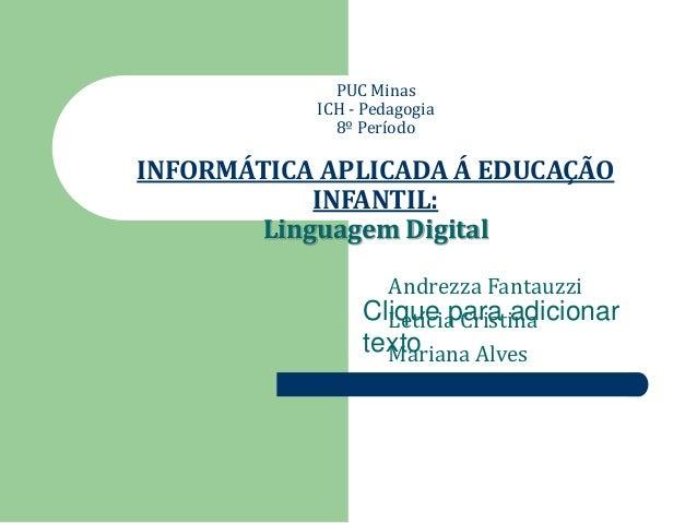 PUC Minas  ICH - Pedagogia  8º Período  INFORMÁTICA APLICADA Á EDUCAÇÃO  INFANTIL:  Linguagem Digital  Andrezza Fantauzzi ...