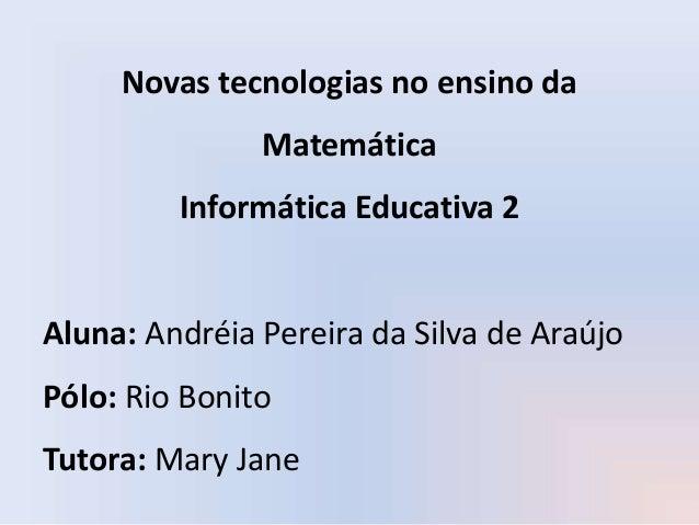 Novas tecnologias no ensino da Matemática Informática Educativa 2 Aluna: Andréia Pereira da Silva de Araújo Pólo: Rio Boni...