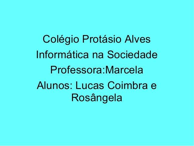 Colégio Protásio Alves Informática na Sociedade Professora:Marcela Alunos: Lucas Coimbra e Rosângela