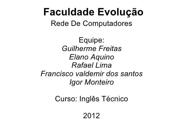 Faculdade Evolução  Rede De Computadores           Equipe:      Guilherme Freitas        Elano Aquino         Rafael LimaF...