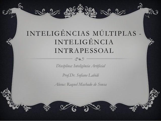 INTELIGÊNCIAS MÚLTIPLAS -INTELIGÊNCIAINTRAPESSOALDisciplina: Inteligência ArtificialProf.Dr. Sofiane LabidiAluna: Raquel M...