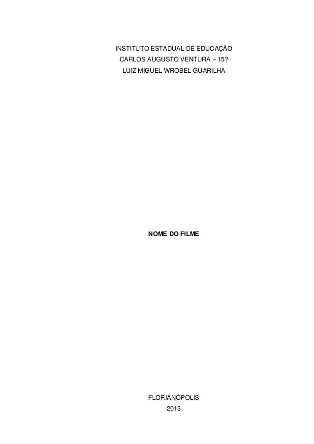 INSTITUTO ESTADUAL DE EDUCAÇÃO CARLOS AUGUSTO VENTURA – 15? LUIZ MIGUEL WROBEL GUARILHA NOME DO FILME FLORIANÓPOLIS 2013