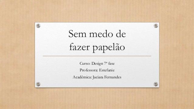 Curso: Design 7ª fase Professora: Estefanie Acadêmica: Jaciara Fernandes Sem medo de fazer papelão