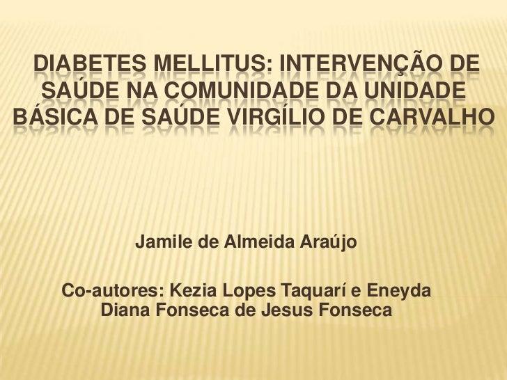 DIABETES MELLITUS: INTERVENÇÃO DE  SAÚDE NA COMUNIDADE DA UNIDADEBÁSICA DE SAÚDE VIRGÍLIO DE CARVALHO           Jamile de ...