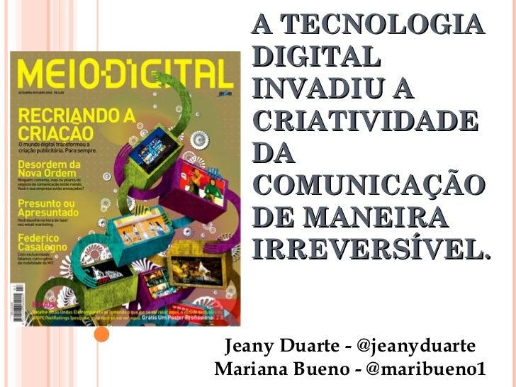 A TECNOLOGIA DIGITAL INVADIU A CRIATIVIDADE DA COMUNICAÇÃO DE MANEIRA IRREVERSÍVEL. Jeany Duarte - @jeanyduarte Mariana Bu...