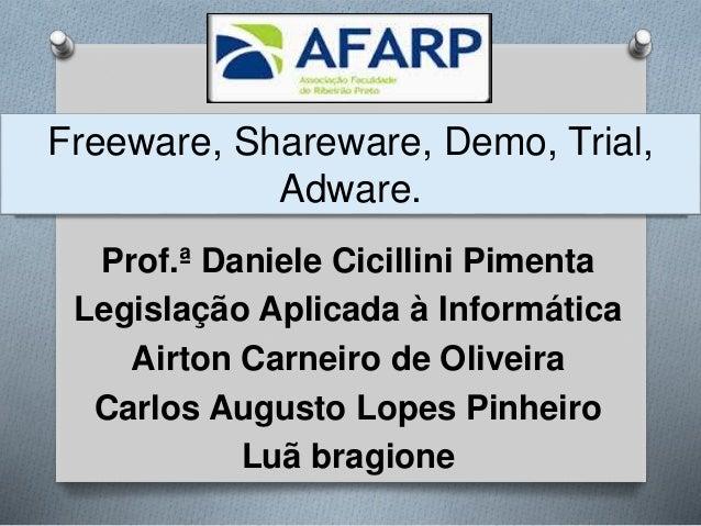 Freeware, Shareware, Demo, Trial, Adware. Prof.ª Daniele Cicillini Pimenta Legislação Aplicada à Informática Airton Carnei...