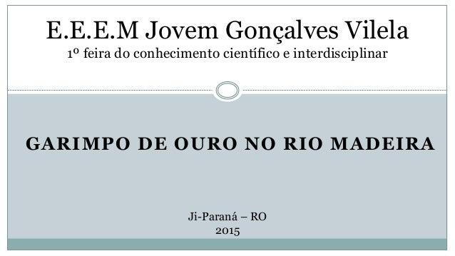 GARIMPO DE OURO NO RIO MADEIRA E.E.E.M Jovem Gonçalves Vilela 1º feira do conhecimento científico e interdisciplinar Ji-Pa...