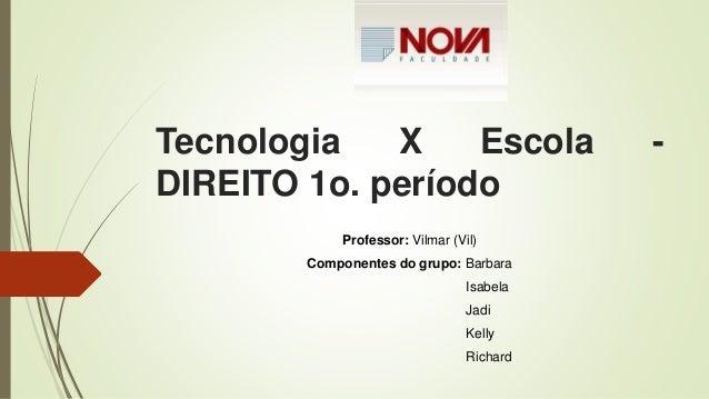 Tecnologia X Escola - DIREITO 1o. período Professor: Vilmar (Vil) Componentes do grupo: Barbara Isabela Jadi Kelly Richard