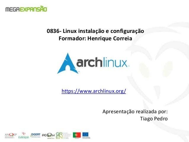 0836- Linux instalação e configuraçãoFormador: Henrique Correiahttps://www.archlinux.org/Apresentação realizada por:Tiago ...