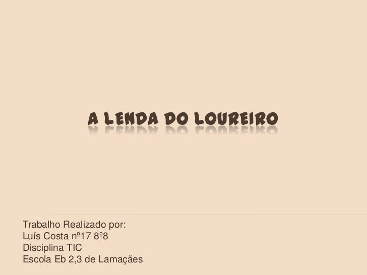 A lenda do Loureiro<br />Trabalho Realizado por:<br />Luís Costa nº17 8º8<br />Disciplina TIC<br />Escola Eb 2,3 de Lamaçã...