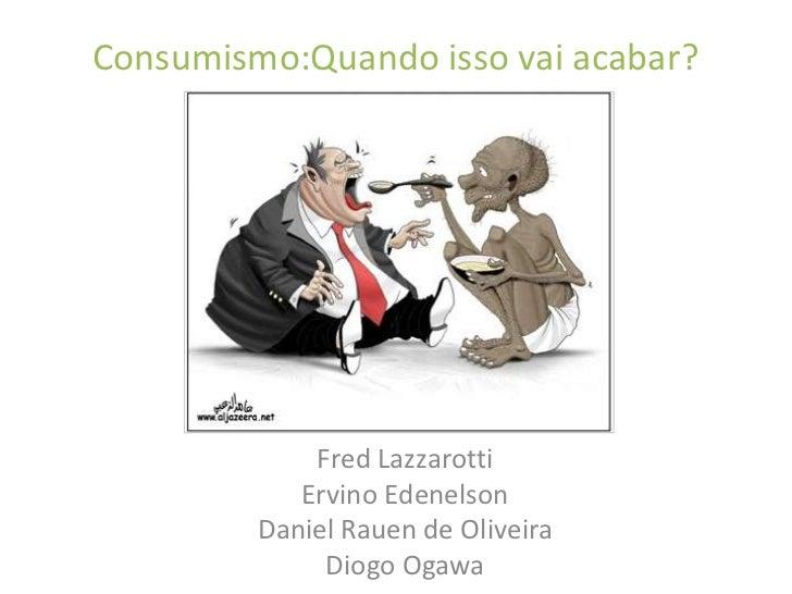 Consumismo:Quando isso vai acabar?<br />Fred Lazzarotti<br />ErvinoEdenelson<br />Daniel Rauen de Oliveira<br />Diogo Ogaw...