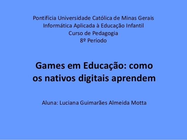 Pontifícia Universidade Católica de Minas GeraisInformática Aplicada à Educação InfantilCurso de Pedagogia8º PeríodoGames ...
