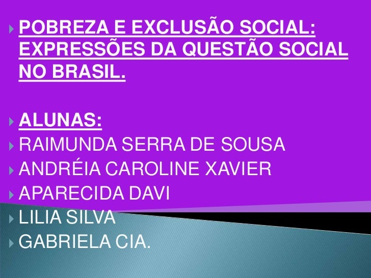  POBREZAE EXCLUSÃO SOCIAL: EXPRESSÕES DA QUESTÃO SOCIAL NO BRASIL. ALUNAS: RAIMUNDA    SERRA DE SOUSA ANDRÉIA CAROLINE...