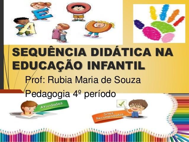 SEQUÊNCIA DIDÁTICA NA EDUCAÇÃO INFANTIL Prof: Rubia Maria de Souza Pedagogia 4º período