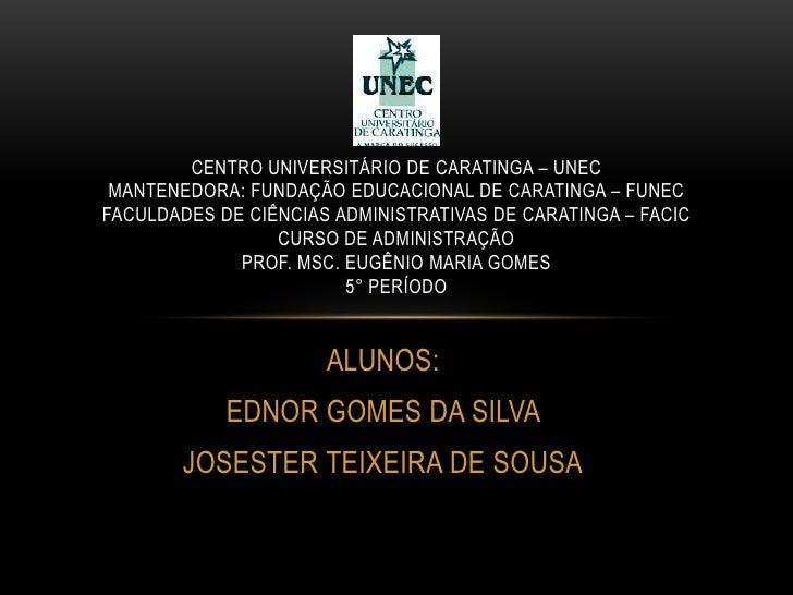 ALUNOS:<br />EDNOR GOMES DA SILVA <br />JOSESTER TEIXEIRA DE SOUSA<br />Centro universitário de caratinga – unecmantenedor...