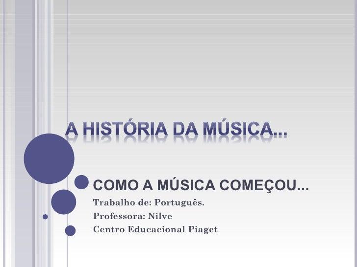 COMO A MÚSICA COMEÇOU...Trabalho de: Português.Professora: NilveCentro Educacional Piaget
