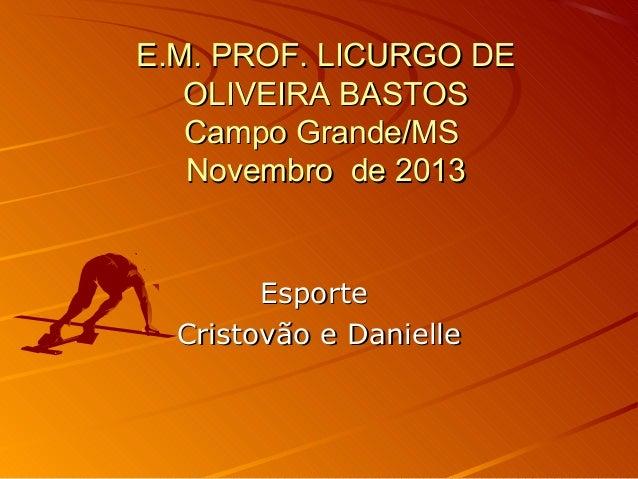 E.M. PROF. LICURGO DE OLIVEIRA BASTOS Campo Grande/MS Novembro de 2013  Esporte Cristovão e Danielle