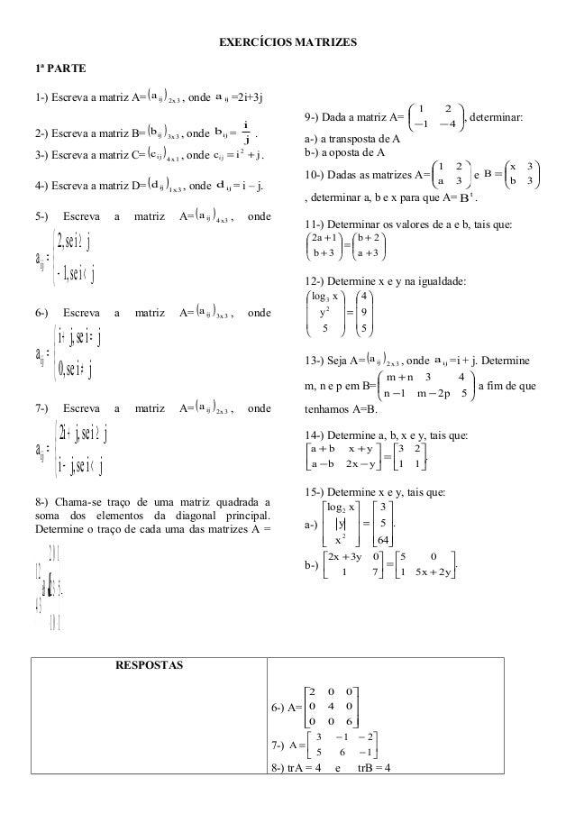 EXERCÍCIOS MATRIZES 1ª PARTE 1-) Escreva a matriz A=( ) 3x2ija , onde ija =2i+3j 2-) Escreva a matriz B=( ) 3x3ijb , onde ...