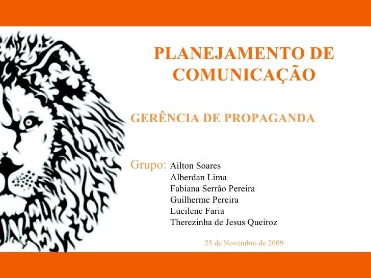 PLANEJAMENTO DE COMUNICAÇÃO GERÊNCIA DE PROPAGANDA Grupo:  Ailton Soares Alberdan Lima Fabiana Serrão Pereira Guilherme Pe...
