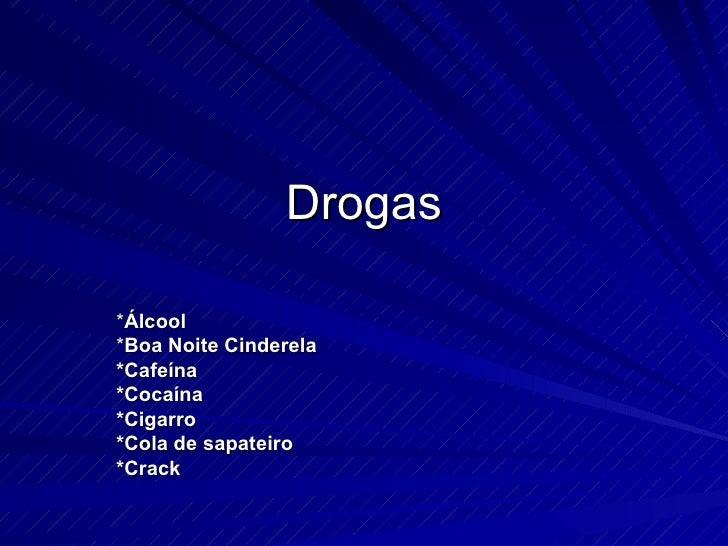 Drogas * Álcool * Boa Noite Cinderela *Cafeína *Cocaína *Cigarro *Cola de sapateiro  *Crack