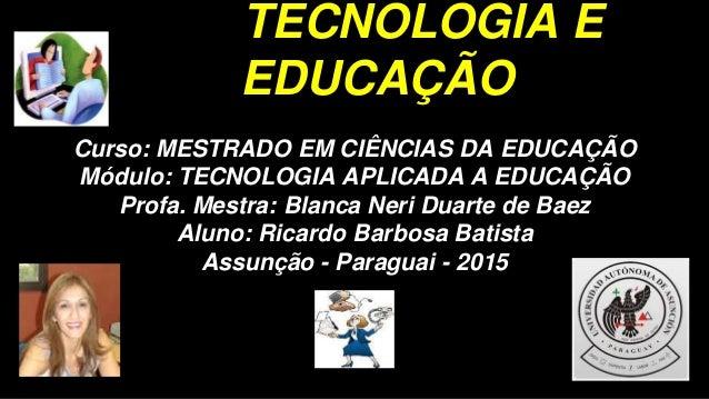 TECNOLOGIA E EDUCAÇÃO Curso: MESTRADO EM CIÊNCIAS DA EDUCAÇÃO Módulo: TECNOLOGIA APLICADA A EDUCAÇÃO Profa. Mestra: Blanca...