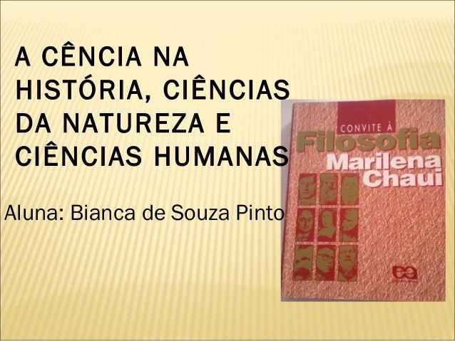 A CÊNCIA NA  HISTÓRIA, CIÊNCIAS  DA NATUREZA E  CIÊNCIAS HUMANAS  Aluna: Bianca de Souza Pinto