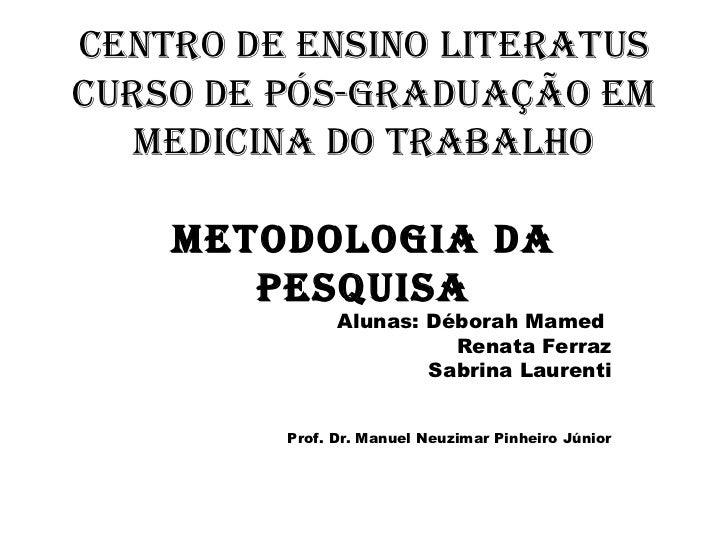 Centro de Ensino Literatus Curso de Pós-Graduação em Medicina do Trabalho Metodologia da Pesquisa Alunas: Déborah Mamed  R...