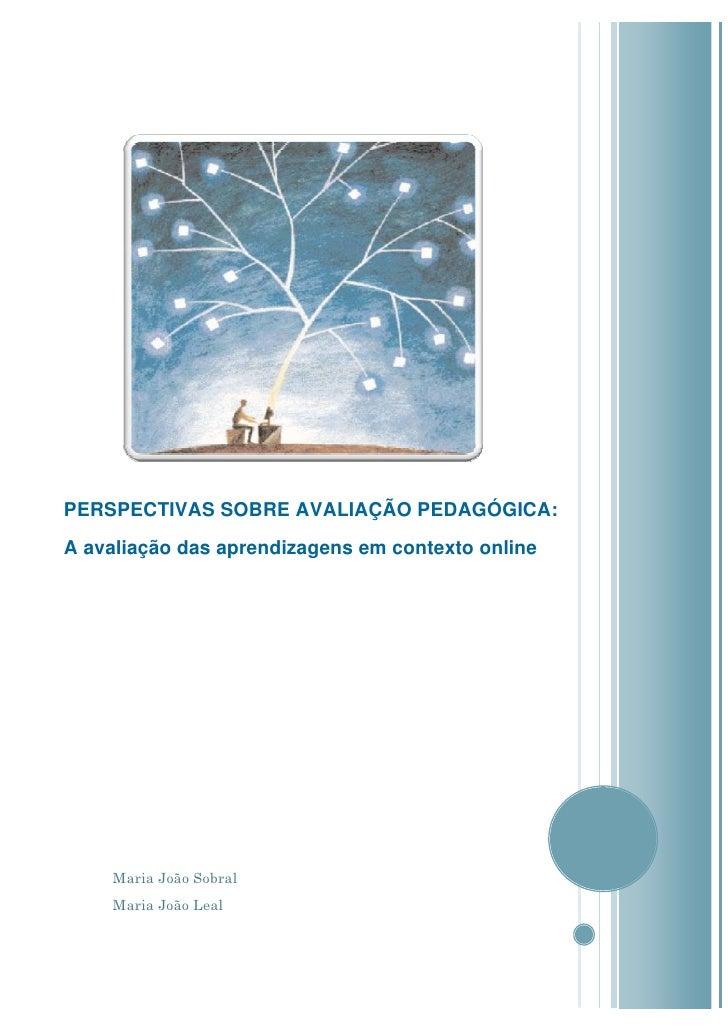 PERSPECTIVAS SOBRE AVALIAÇÃO PEDAGÓGICA: A avaliação das aprendizagens em contexto online         Maria João Sobral     Ma...