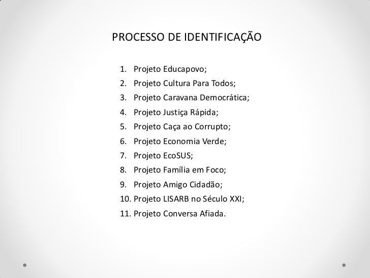 PROCESSO DE IDENTIFICAÇÃO 1. Projeto Educapovo; 2. Projeto Cultura Para Todos; 3. Projeto Caravana Democrática; 4. Projeto...