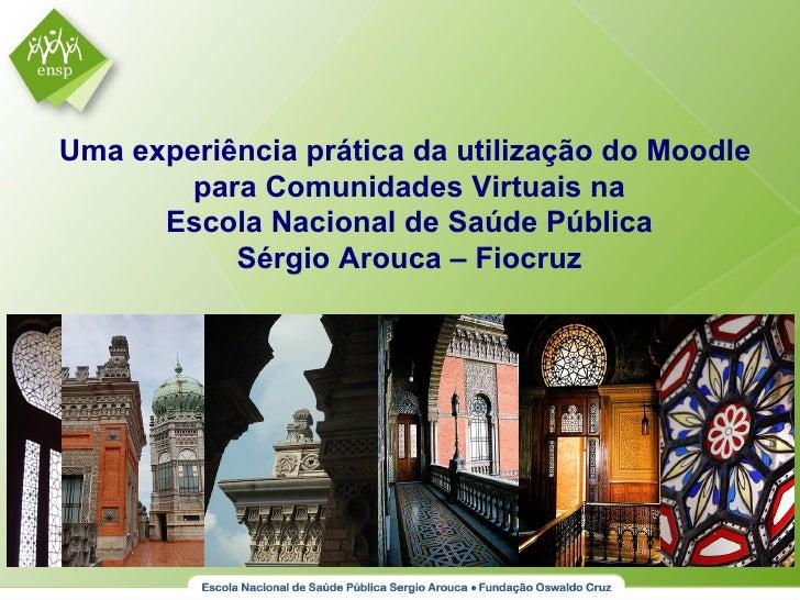Uma experiência prática da utilização do Moodle         para Comunidades Virtuais na       Escola Nacional de Saúde Públic...