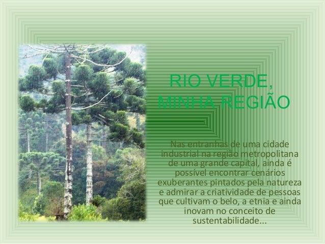 RIO VERDE, MINHA REGIÃO Nas entranhas de uma cidade industrial na região metropolitana de uma grande capital, ainda é poss...