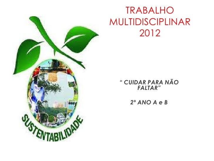 """TRABALHOMULTIDISCIPLINAR      2012  """" CUIDAR PARA NÃO        FALTAR""""     2º ANO A e B"""