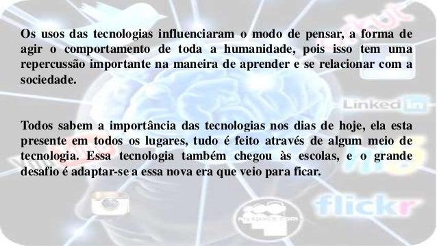 Os usos das tecnologias influenciaram o modo de pensar, a forma de agir o comportamento de toda a humanidade, pois isso te...