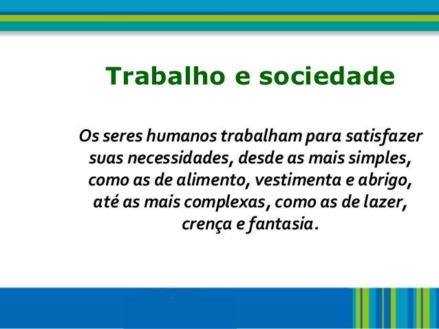 2 Trabalho e sociedadeOs seres humanos trabalham para satisfazersuas necessidades, desde as mais simples,como as de alimen...