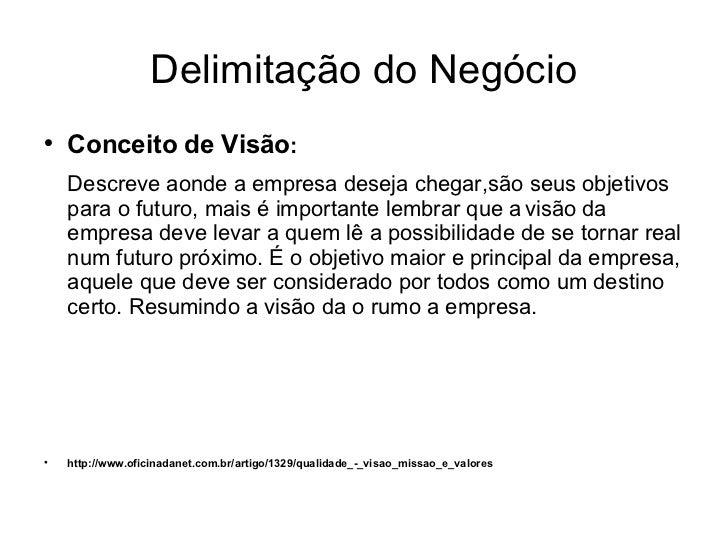 Delimitação do Negócio <ul><li>Conceito de Visão : </li></ul><ul><li>Descreve aonde a empresa deseja chegar,são seus objet...