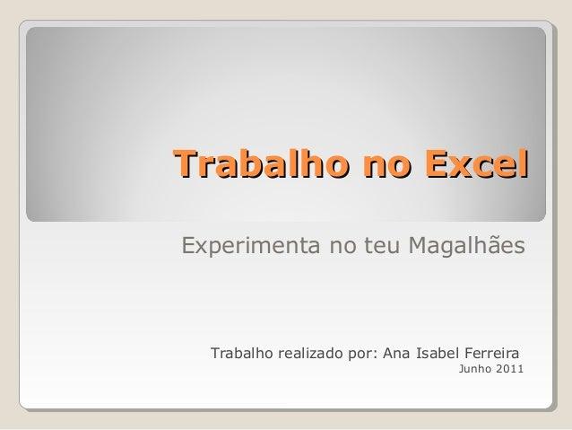 Trabalho no ExcelTrabalho no Excel Experimenta no teu Magalhães Trabalho realizado por: Ana Isabel Ferreira Junho 2011