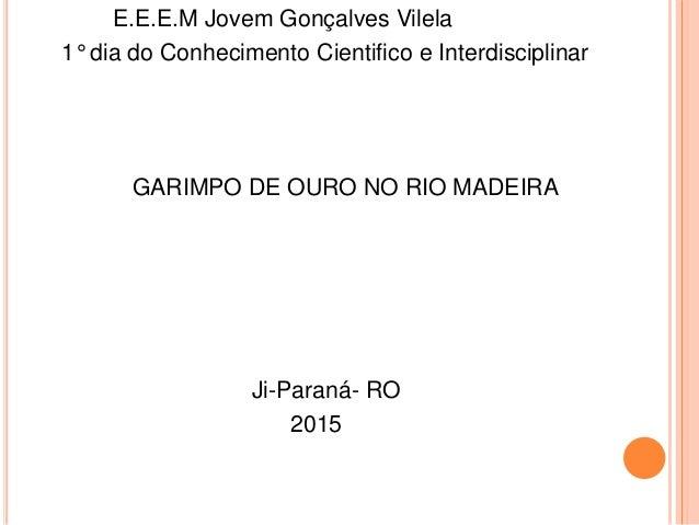 E.E.E.M Jovem Gonçalves Vilela 1° dia do Conhecimento Cientifico e Interdisciplinar GARIMPO DE OURO NO RIO MADEIRA Ji-Para...