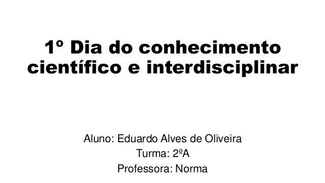 1º Dia do conhecimento científico e interdisciplinar Aluno: Eduardo Alves de Oliveira Turma: 2ºA Professora: Norma