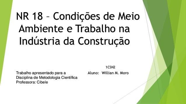 NR 18 – Condições de Meio Ambiente e Trabalho na Indústria da Construção Aluno: Willian M. Moro 1CSN2 Trabalho apresentado...