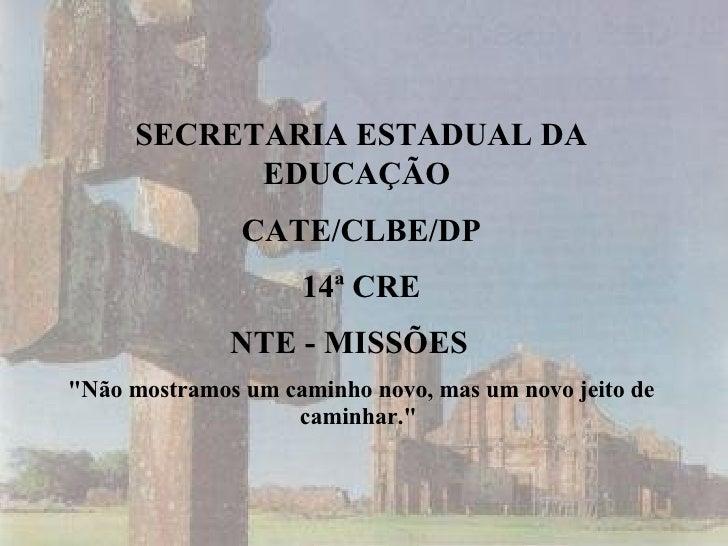 """SECRETARIA ESTADUAL DA EDUCAÇÃO   CATE/CLBE/DP 14ª CRE NTE - MISSÕES  """"Não mostramos um caminho novo, mas um novo jei..."""
